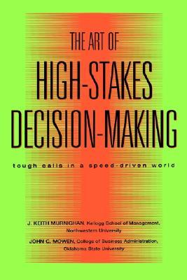 The Art of High Stakes Decision Making Tough Calls in a Speed... by J. Keith Murnighan