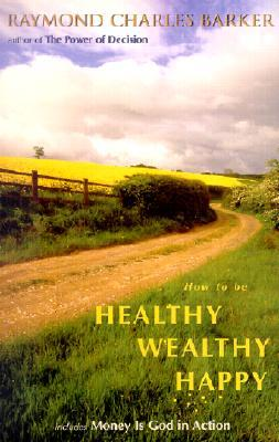 How to Be Healthy, Wealthy, Happy by Raymond Charles Barker