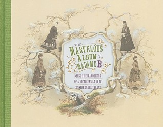The Marvelous Album of Madame B: Being the Handiwork of a Victorian Lady of Considerable Talent
