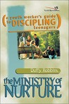 The Ministry of Nurture: (A Youth Worker's Guide to Discipling Teenagers)
