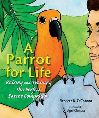 A Parrot for Life: Raising and Training the Perfect Parrot Companion