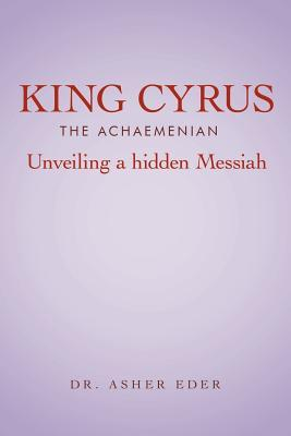 King Cyrus the Achaemenian: Unveiling a Hidden Messiah