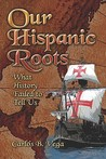 Our Hispanic Roots: What History Failed to Tell Us