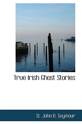 True Irish Ghost Stories by St John D. Seymour