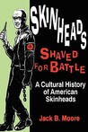 Skinheads Shaved For Battle: A Cultural History of American Skinheads