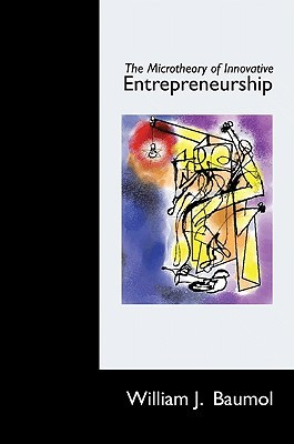 The Microtheory of Innovative Entrepreneurship by William J. Baumol