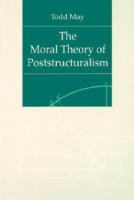 The Moral Theory of Poststructuralism by Todd May
