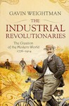 The Industrial Revolutionaries: The Creation Of The Modern World 1776 1914