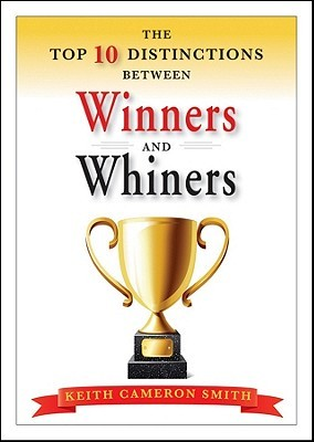 The Top 10 Distinctions Between Winners and Whiners by Keith Smith