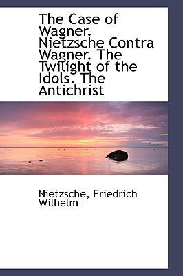 The Case of Wagner/Nietzsche contra Wagner/The Twilight of the Idols/The Antichrist