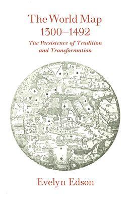 The World Map, 1300-1492: The Persistence of Tradition and Transformation (Published in cooperation with the Center for American Places, Santa Fe, New Mexico, and Staunton, Virginia)