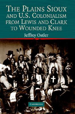 The Plains Sioux and U.S. Colonialism from Lewis and Clark to... by Jeffrey Ostler