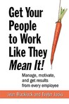 Get Your People to Work Like They Mean It!: Manage, Motivate, and Get Results from Every Employee