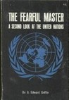 The Fearful Master: A Second Look at the United Nations