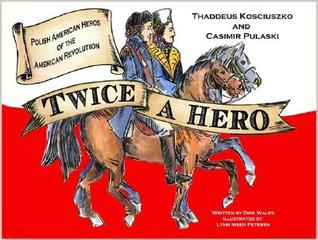 Twice a Hero: The Stories Of Thaddeus Kosciuszko And Casimir Pulaski: Polish American Heroes of the American Revolution