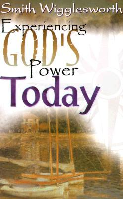 Experiencing God's Power Today by Smith Wigglesworth