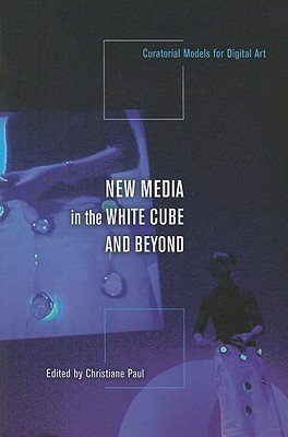 New Media in the White Cube and Beyond: Curatorial Models for Digital Art