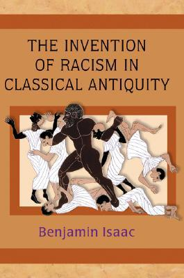 Invention of Racism in Classical Antiquity by Benjamin H. Isaac