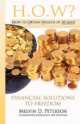 How? How to Obtain Wealth in 30 Days!: Financial Solutions to Freedom Melvin D Peterson