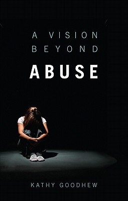 A Vision Beyond Abuse by Kathy Goodhew