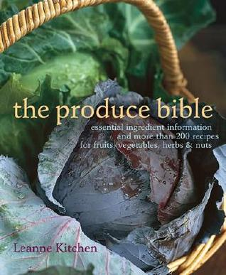 The Produce Bible: Essential Ingredient Information and More Than 200 Recipes for Fruits, Vegetables, Herbs &amp; Nuts