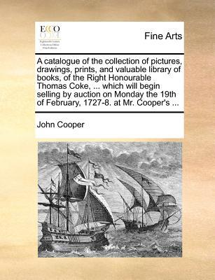 A catalogue of the collection of pictures, drawings, prints, and valuable library of books, of the Right Honourable Thomas Coke, ... which will begin selling by auction on Monday the 19th of February, 1727-8. at Mr. Cooper's ...