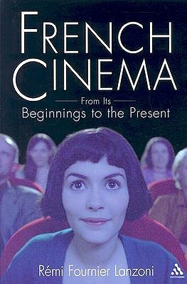 French Cinema from Its Beginnings to the Present by Rémi Fournier Lanzoni