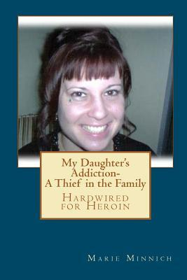 My Daughter's Addiction - A Thief in the Family by Marie Minnich