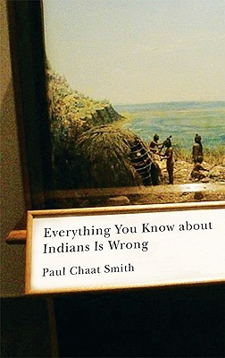 Everything You Know about Indians Is Wrong by Paul Chaat Smith