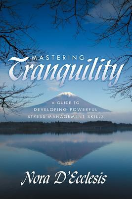 Mastering Tranquility: A Guide to Developing Powerful Stress Management Skills