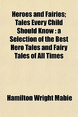 Heroes and Fairies; Tales Every Child Should Know: A Selection of the Best Hero Tales and Fairy Tales of All Times