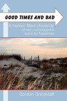 Good Times and Bad: A Humor Filled Chronicle of One Curmudgeon's Quest for Happiness.