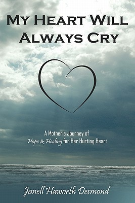 My Heart Will Always Cry by Janell Haworth Desmond