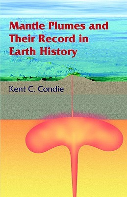 Mantle Plumes and Their Record in Earth History by Kent C. Condie