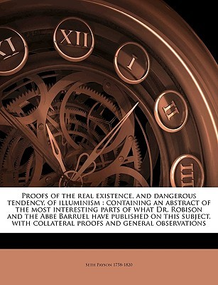 Proofs of the real existence, and dangerous tendency, of illuminism: containing an abstract of the most interesting parts of what Dr. Robison and the Abbe Barruel have published on this subject, with collateral proofs and general observations