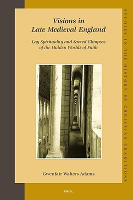 Visions in Late Medieval England: Lay Spirituality and Sacred Glimpses of the Hidden Worlds of Faith
