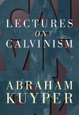 Lectures on Calvinism by Abraham Kuyper