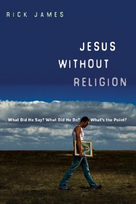 Jesus Without Religion: What Did He Say? What Did He Do? What's the Point?