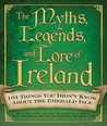 The Myths, Legends, and Lore of Ireland: 101 Things You Didn't Know about the Emerald Isle
