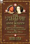 The Love Letters of Henry VIII to Anne Boleyn &amp; Other Correspondence &amp; Documents Concerning the King and His Wives