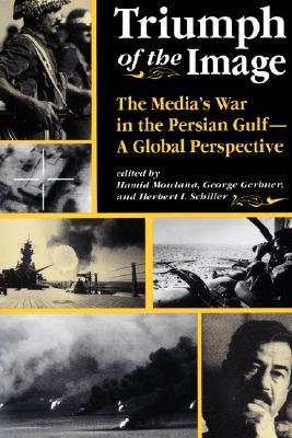 Triumph Of The Image: The Media's War In The Persian Gulf, A Global Perspective