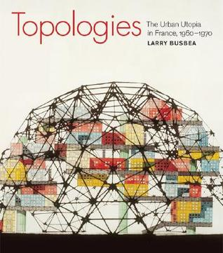 Topologies: The Urban Utopia in France, 1960-1970