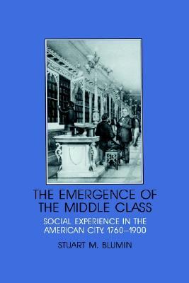 The Emergence of the Middle Class: Social Experience in the American City, 1760 1900