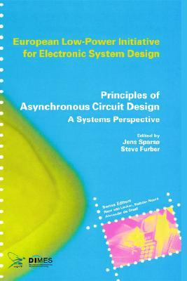 Principles of Asynchronous Circuit Design: A Systems Perspective (European Low-Power Initiative for Electronic System Design (Series).)  by  Steve Furber