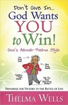 Don't Give In... God Wants You to Win!: Preparing for Victory in the Battle of Life
