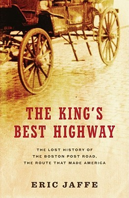 The Kings Best Highway: The Lost History of the Boston Post Road, the Route That Made America