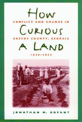 How Curious a Land: Conflict and Change in Greene County, Georgia, 1850-1885
