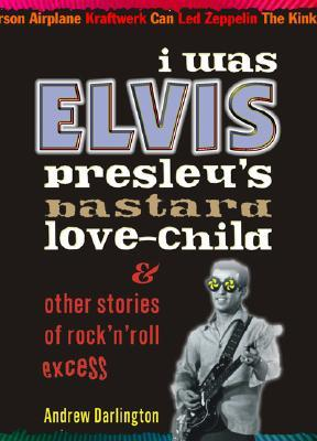 I Was Elvis Presley's Bastard Love-Child: & Other Stories of Rock'n'roll Excess