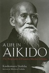 A Life in Aikido: The Biography of Founder Morihei Ueshiba (Hardcover)