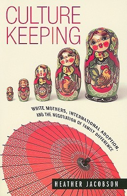 Free online download Culture Keeping: White Mothers, International Adoption, and the Negotiation of Family Difference by Heather Jacobson PDF